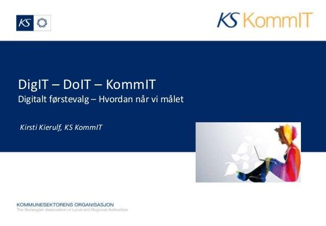 DigIT – DoIT – KommIT  Digitalt førstevalg – Hvordan når vi målet  Kirsti Kierulf, KS KommIT