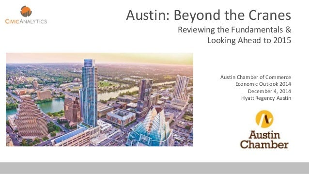 Austin: Beyond the Cranes Reviewing the Fundamentals & Looking Ahead to 2015 Austin Chamber of Commerce Economic Outlook 2...