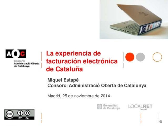 La experiencia de  facturación electrónica  de Cataluña  Miquel Estapé  Consorci Administració Oberta de Catalunya  Madrid...