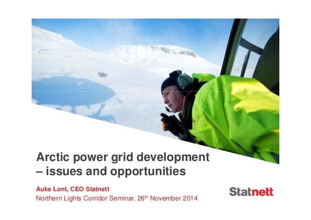 Arctic power grid development  – issues and opportunities  Auke Lont, CEO Statnett  Northern Lights Corridor Seminar, 26th...