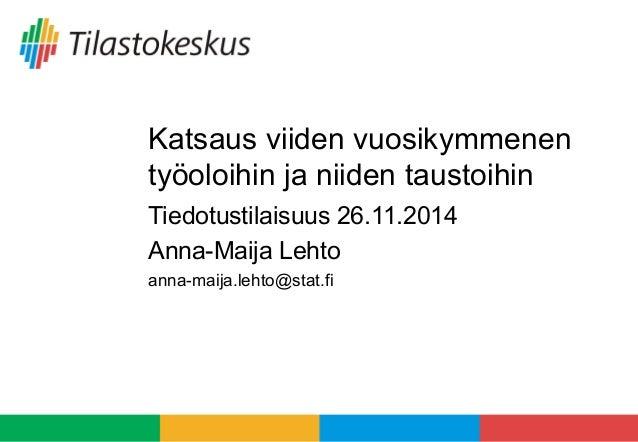 Katsaus viiden vuosikymmenen  työoloihin ja niiden taustoihin  Tiedotustilaisuus 26.11.2014  Anna-Maija Lehto  anna-maija....