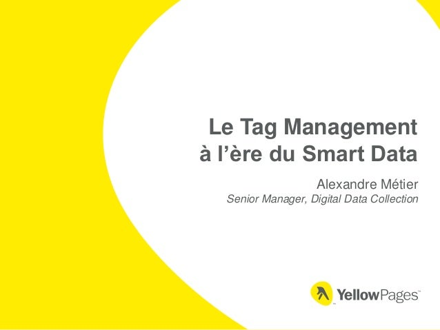Le Tag Management  à l'ère du Smart Data  Alexandre Métier  Senior Manager, Digital Data Collection