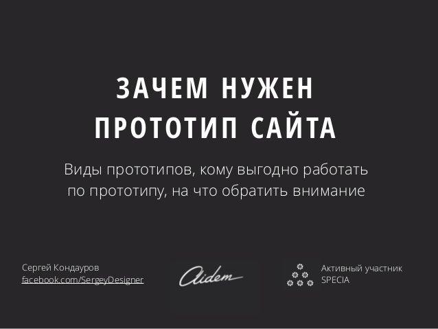 ЗАЧЕМ НУЖЕН  ПРОТОТИП САЙТА  Виды прототипов, кому выгодно работать  по прототипу, на что обратить внимание  Сергей Кондау...