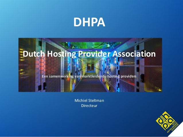 DHPA  Dutch Hosting Provider Association  Een samenwerking van marktleidende hosting providers  Michiel Steltman  Directeu...