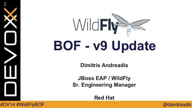 @dandreadis  #DV14 #WildFlyBOF  BOF - v9 Update  Dimitris Andreadis  JBoss EAP / WildFly  Sr. Engineering Manager  Red Hat