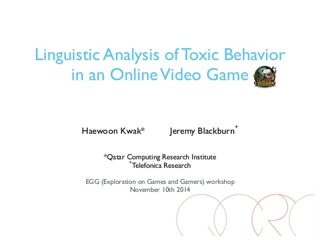 Linguistic Analysis of Toxic Behavior  in an Online Video Game  Haewoon Kwak* Jeremy Blackburn+  *Qatar Computing Research...