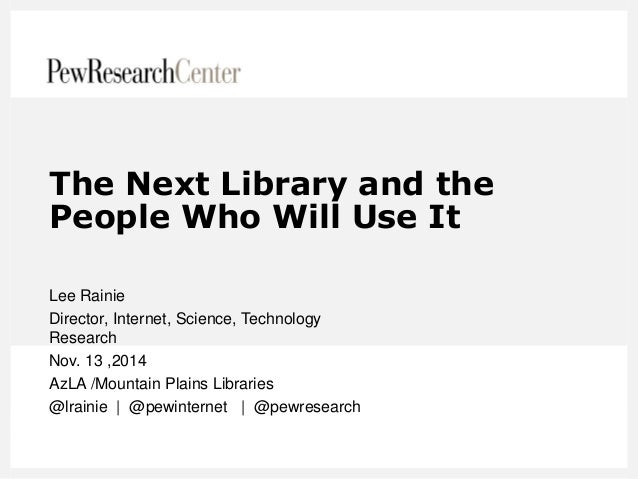 The Next Library and the People Who Will Use It  Lee Rainie  Director, Internet, Science, Technology Research  Nov. 13 ,20...