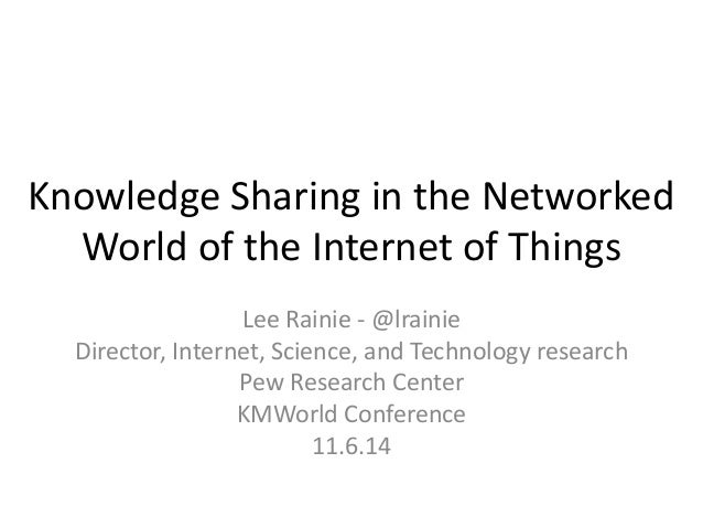 Knowledge Sharing in the Networked World of the Internet of Things  Lee Rainie - @lrainie  Director, Internet, Science, an...