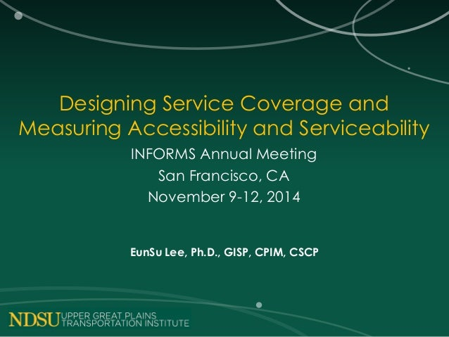 Designing Service Coverage and Measuring Accessibility and Serviceability INFORMS Annual Meeting San Francisco, CA Novembe...