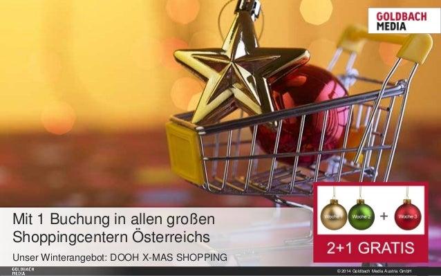 © 2014 Goldbach Media Austria GmbH 1 Unser Winterangebot: DOOH X-MAS SHOPPING Mit 1 Buchung in allen großen Shoppingcenter...