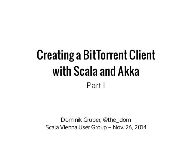 Creating a BitTorrent Client  with Scala and Akka  Part I  Dominik Gruber, @the_dom  Scala Vienna User Group – Nov. 26, 20...
