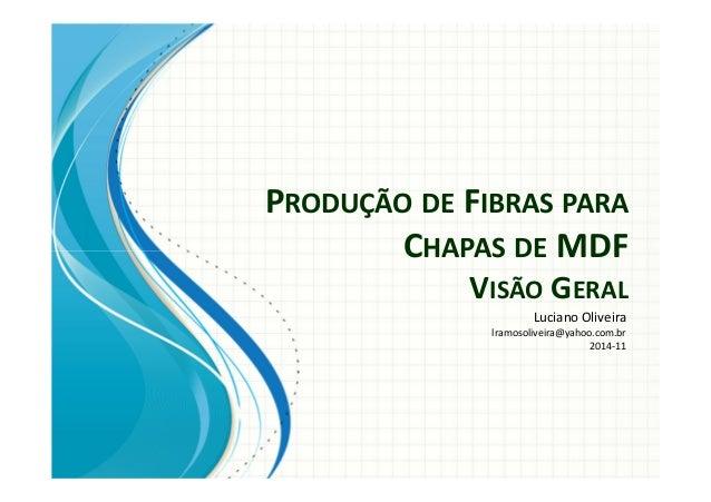 PRODUÇÃO DE FIBRAS PARA  CHAPAS DE MDF  VISÃO GERAL  Luciano Oliveira  lramosoliveira@yahoo.com.br  2014-11