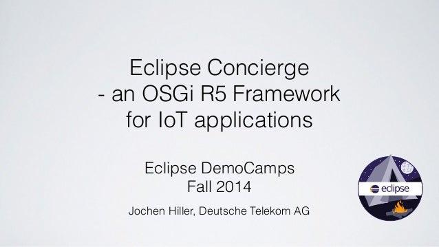 Eclipse Concierge  - an OSGi R5 Framework  for IoT applications  Eclipse DemoCamps  Fall 2014  Jochen Hiller, Deutsche Tel...