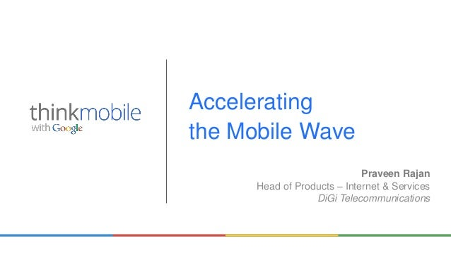 Praveen Rajan Head of Products – Internet & Services DiGi Telecommunications Accelerating the Mobile Wave