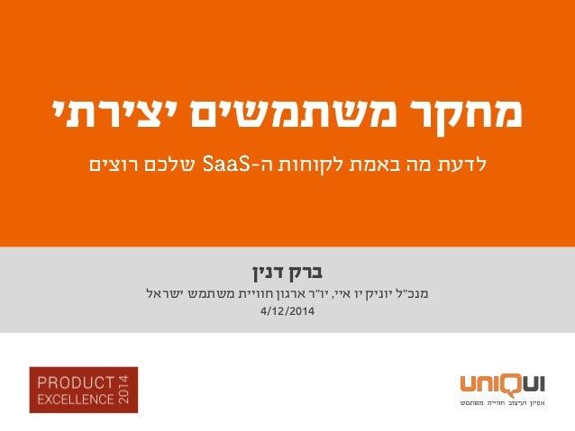 """דנין ברק מנכ""""איי יו יוניק ל,יו""""ישראל משתמש חוויית ארגון ר 4/12/2014 משתמשים מחקריצירתי ה..."""