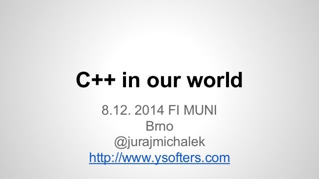 C++ in our world  8.12. 2014 FI MUNI  Brno  @jurajmichalek  http://www.ysofters.com