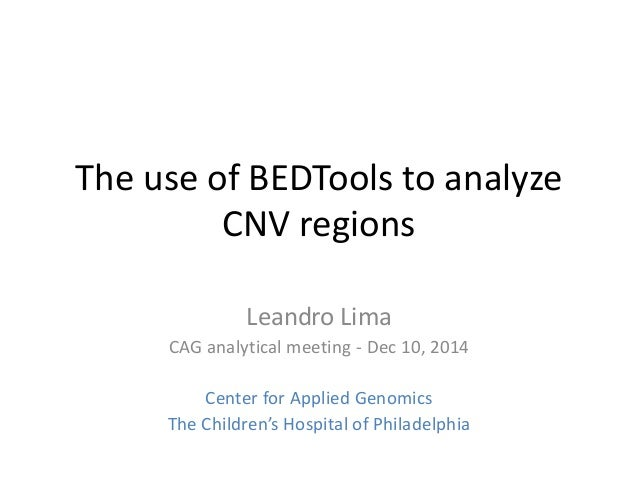 The use of BEDTools to analyze CNV regions Leandro Lima CAG analytical meeting - Dec 10, 2014 Center for Applied Genomics ...