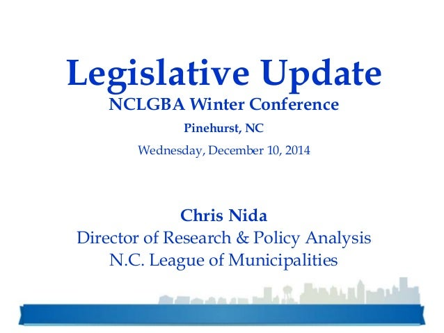 Legislative Update NCLGBA Winter Conference Pinehurst, NC Wednesday, December 10, 2014 Chris Nida Director of Research & P...
