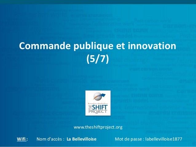 Commande publique et innovation (5/7) www.theshiftproject.org Wifi : Nom d'accès : La Bellevilloise Mot de passe : labelle...