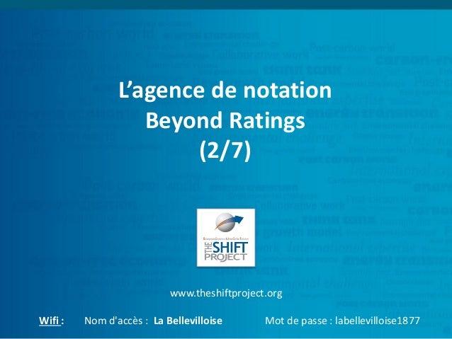 L'agence de notation Beyond Ratings (2/7) www.theshiftproject.org Wifi : Nom d'accès : La Bellevilloise Mot de passe : lab...