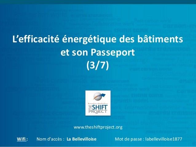 L'efficacité énergétique des bâtiments et son Passeport (3/7) www.theshiftproject.org Wifi : Nom d'accès : La Bellevillois...