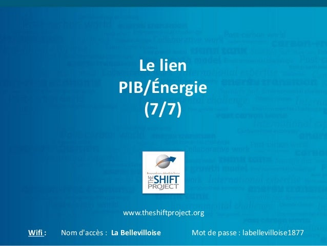 Le lien PIB/Énergie (7/7) www.theshiftproject.org Wifi : Nom d'accès : La Bellevilloise Mot de passe : labellevilloise1877