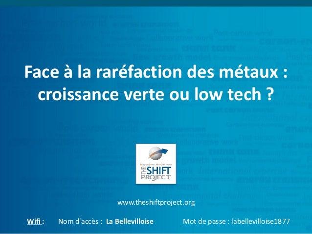 Face à la raréfaction des métaux : croissance verte ou low tech ? www.theshiftproject.org Wifi : Nom d'accès : La Bellevil...