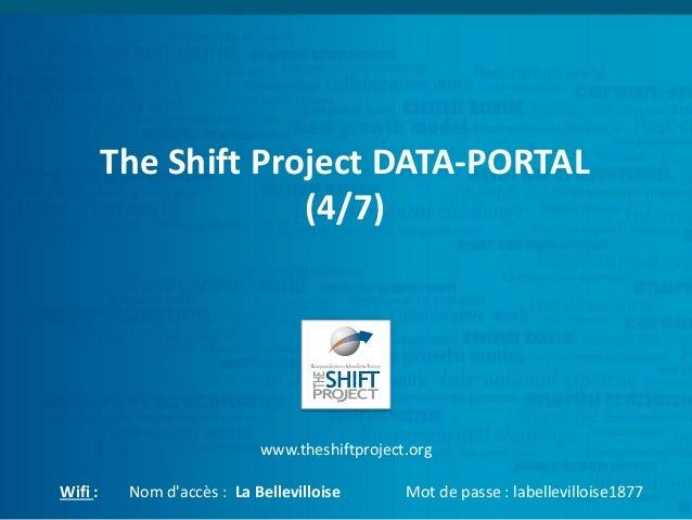 The Shift Project DATA-PORTAL (4/7) www.theshiftproject.org Wifi : Nom d'accès : La Bellevilloise Mot de passe : labellevi...