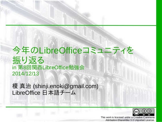 今年のLibreOfficeコミュニティを  振り返る  in 第8回関西LibreOffice勉強会  2014/12/13  榎 真治 (shinji.enoki@gmail.com)  LibreOffice 日本語チーム  This w...