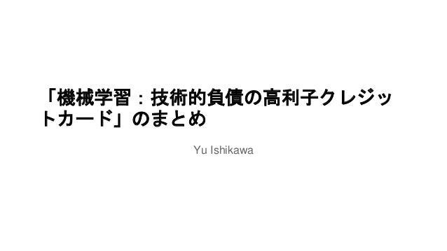 「機械学習:技術的負債の高利子クレジッ  トカード」のまとめ  Yu Ishikawa
