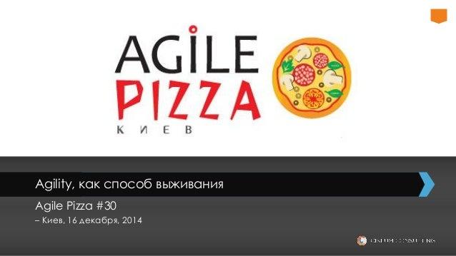 Agility, как способ выживания Agile Pizza #30 – Киев, 16 декабря, 2014