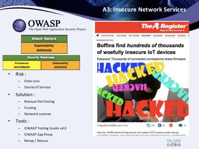 A3: Insecure Network Services • Risk : – Data Loss – Denial of Service • Solution : – Manual PenTesting – Fuzzing – Networ...