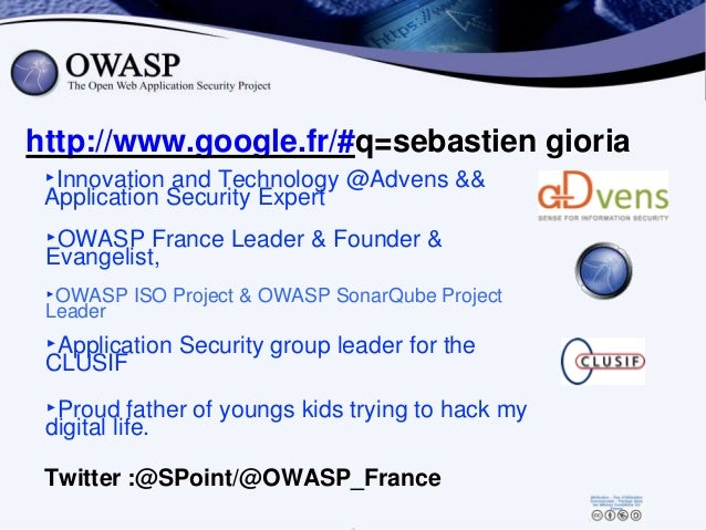 http://www.google.fr/#q=sebastien gioria ‣OWASP France Leader & Founder & Evangelist, ‣OWASP ISO Project & OWASP SonarQube...