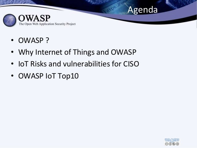 Agenda • OWASP ? • Why Internet of Things and OWASP • IoT Risks and vulnerabilities for CISO • OWASP IoT Top10