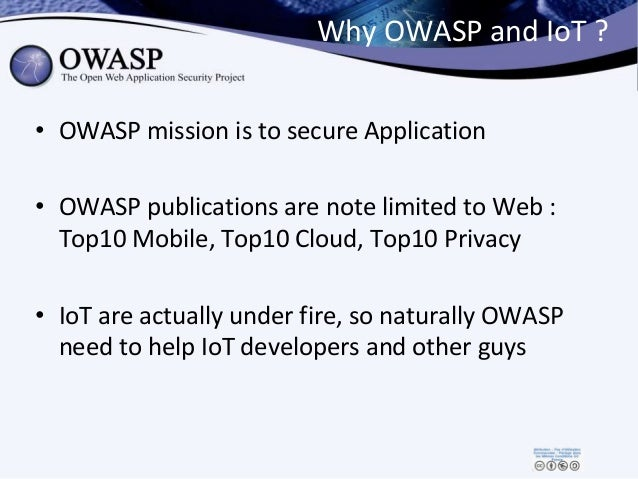 Why OWASP and IoT ? • OWASP mission is to secure Application • OWASP publications are note limited to Web : Top10 Mobile, ...