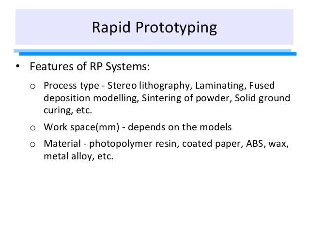• Features of RP Systems: o Process type - Stereo lithography, Laminating, Fused deposition modelling, Sintering of powder...