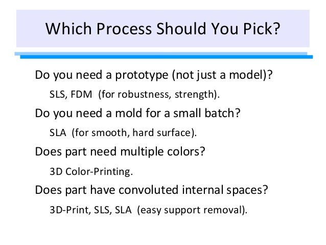 Which Process Should You Pick? Do you need a prototype (not just a model)? SLS, FDM (for robustness, strength). Do you nee...