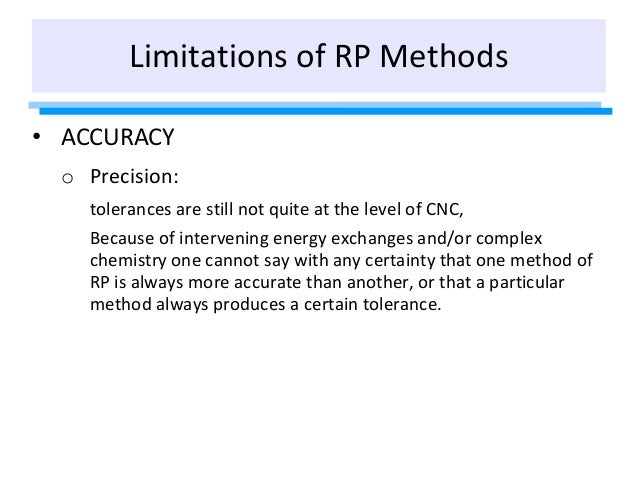 Limitations of RP Methods • ACCURACY o Precision: tolerances are still not quite at the level of CNC, Because of interveni...