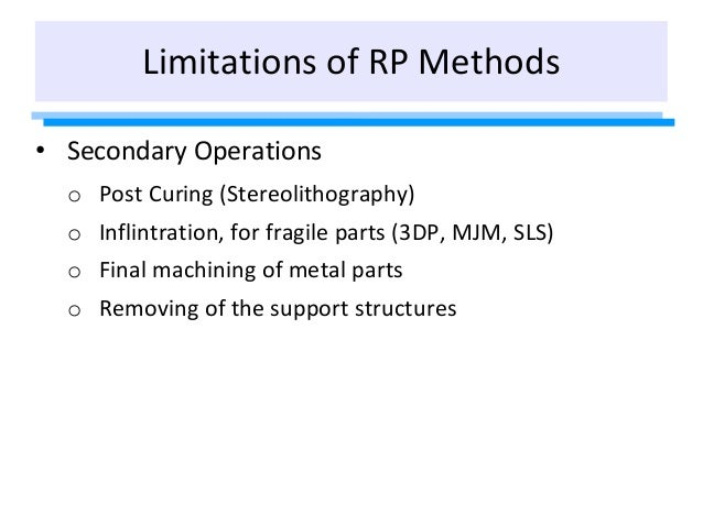 Limitations of RP Methods • Secondary Operations o Post Curing (Stereolithography) o Inflintration, for fragile parts (3DP...