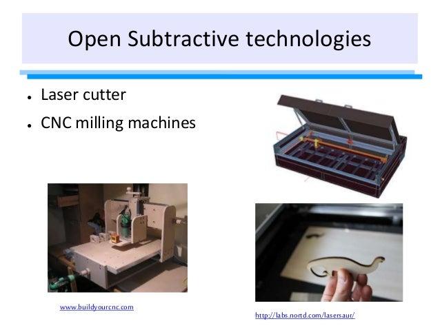 Open Subtractive technologies www.buildyourcnc.com http://labs.nortd.com/lasersaur/ ● Laser cutter ● CNC milling machines