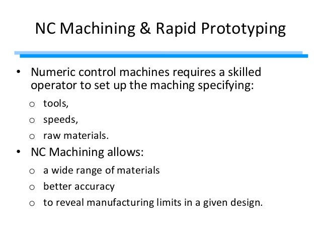 NC Machining & Rapid Prototyping • Numeric control machines requires a skilled operator to set up the maching specifying: ...