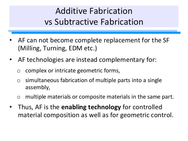 Additive Fabrication vs Subtractive Fabrication • AF can not become complete replacement for the SF (Milling, Turning, EDM...