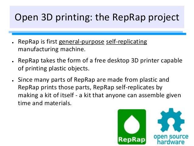 Open 3D printing: the RepRap project ● RepRap is first general-purpose self-replicating manufacturing machine. ● RepRap ta...