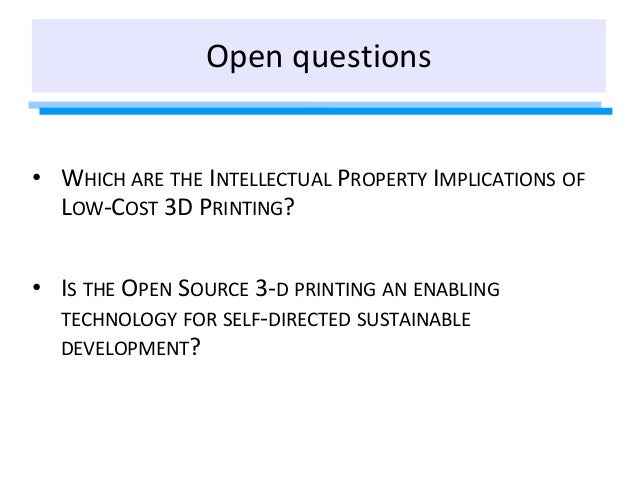 Open questions • WHICH ARE THE INTELLECTUAL PROPERTY IMPLICATIONS OF LOW-COST 3D PRINTING? • IS THE OPEN SOURCE 3-D PRINTI...