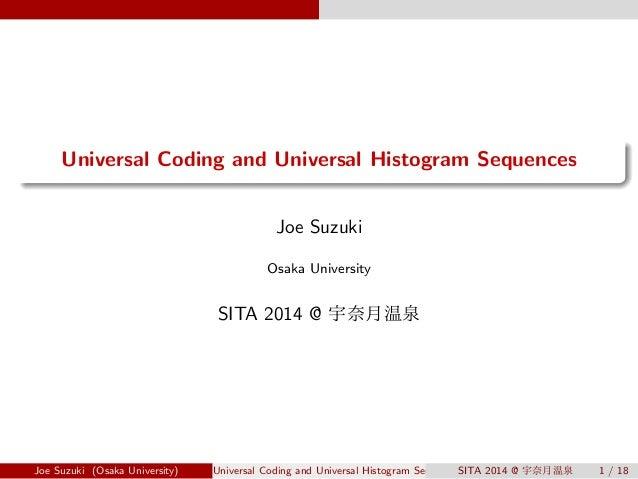 .  .  Universal Coding and Universal Histogram Sequences  Joe Suzuki  Osaka University  SITA 2014 @ 宇奈月温泉  Joe Suzuki (Osa...