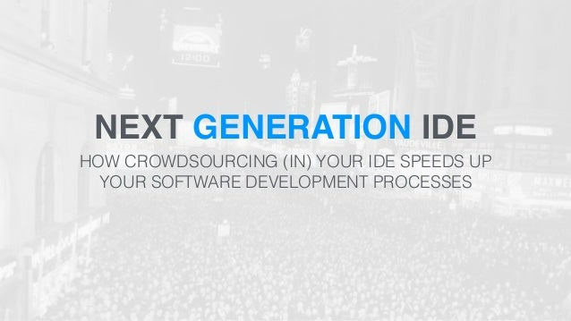 NEXT GENERATION IDE  HOW CROWDSOURCING (IN) YOUR IDE SPEEDS UP  YOUR SOFTWARE DEVELOPMENT PROCESSES
