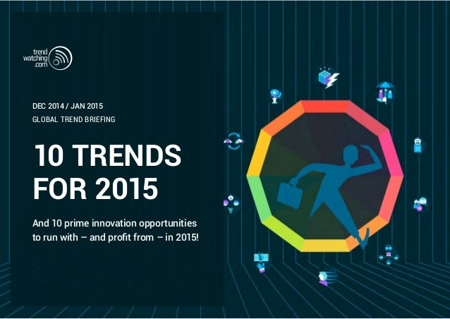 10 TRENDS FOR 2015 And 10 prime innovation opportunities to run with – and profit from – in 2015! GLOBAL TREND BRIEFING DE...