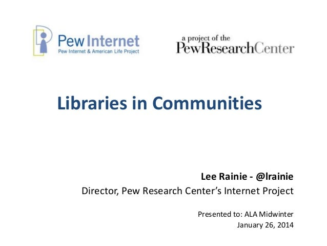 Libraries in Communities  Lee Rainie - @lrainie Director, Pew Research Center's Internet Project Presented to: ALA Midwint...