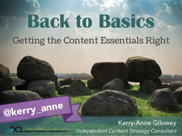 Back to Basics  Getting the Content Essentials Right  Kerry-Anne Gilowey  Independent Content Strategy Consultant  @kerry_...
