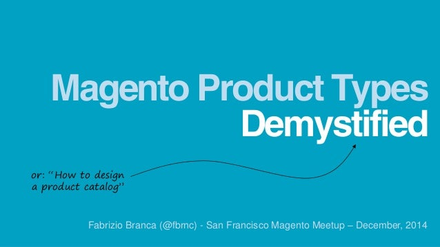 """Demystified  Magento Product Types  Fabrizio Branca (@fbrnc) - San Francisco Magento Meetup – December, 2014  or: """"How to ..."""